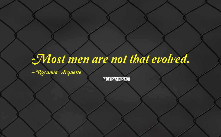 Rosanna Arquette Sayings: Most men are not that evolved.