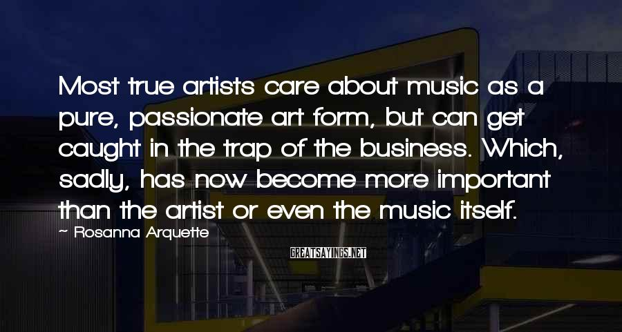 Rosanna Arquette Sayings: Most true artists care about music as a pure, passionate art form, but can get