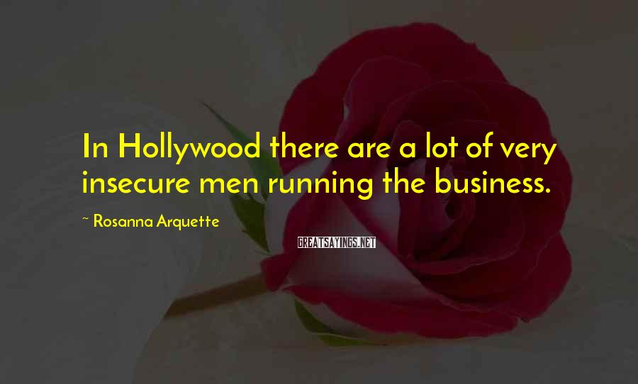 Rosanna Arquette Sayings: In Hollywood there are a lot of very insecure men running the business.