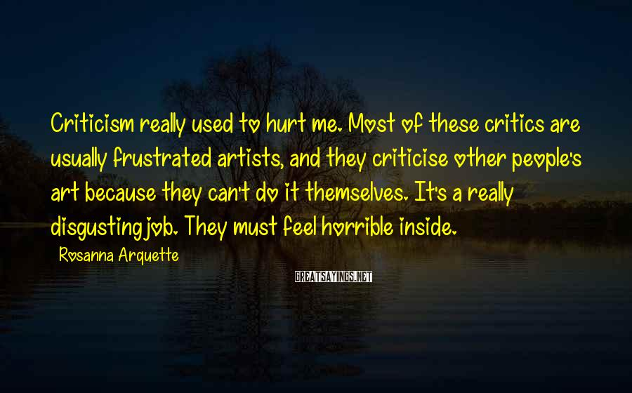 Rosanna Arquette Sayings: Criticism really used to hurt me. Most of these critics are usually frustrated artists, and