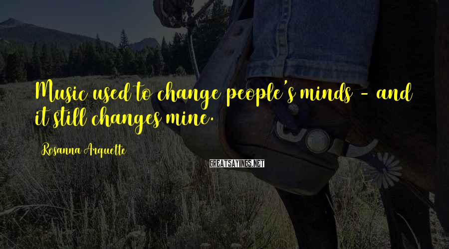Rosanna Arquette Sayings: Music used to change people's minds - and it still changes mine.