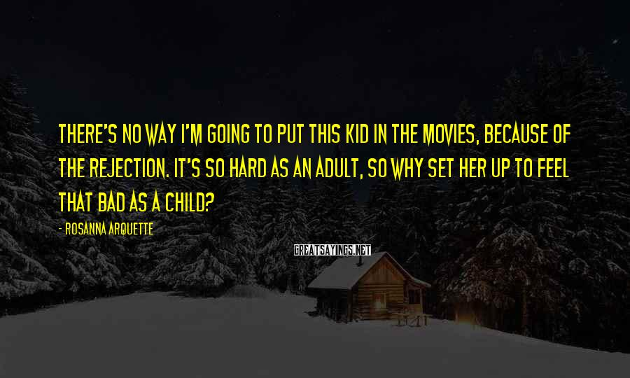 Rosanna Arquette Sayings: There's no way I'm going to put this kid in the movies, because of the