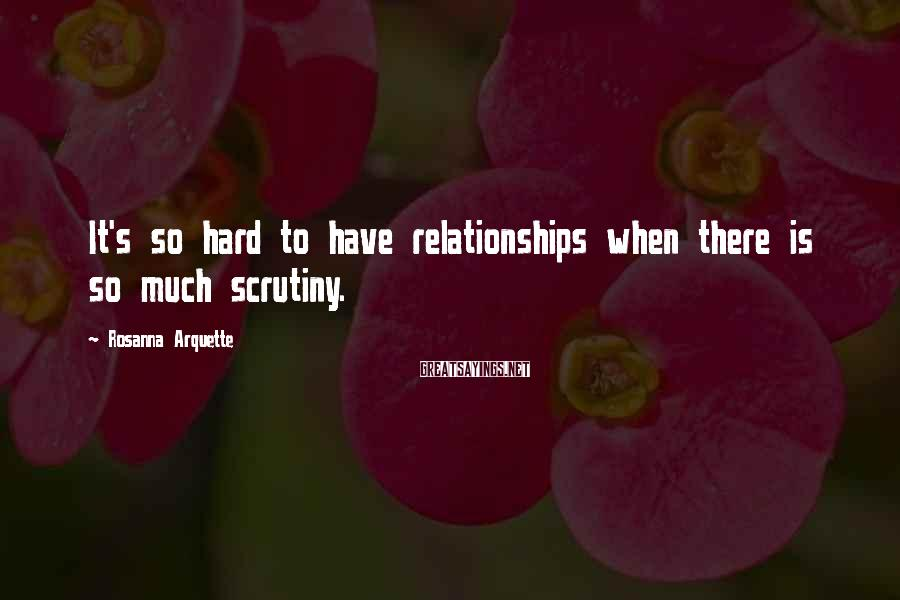 Rosanna Arquette Sayings: It's so hard to have relationships when there is so much scrutiny.