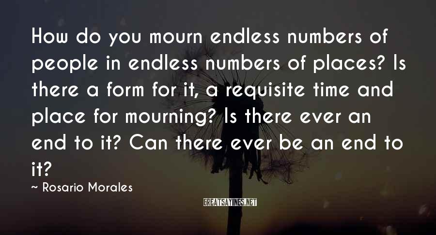 Rosario Morales Sayings: How do you mourn endless numbers of people in endless numbers of places? Is there