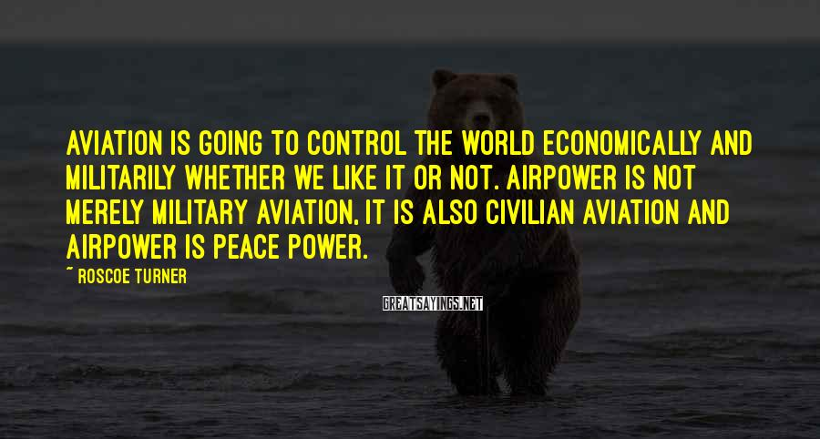 Roscoe Turner Sayings: Aviation is going to control the world economically and militarily whether we like it or