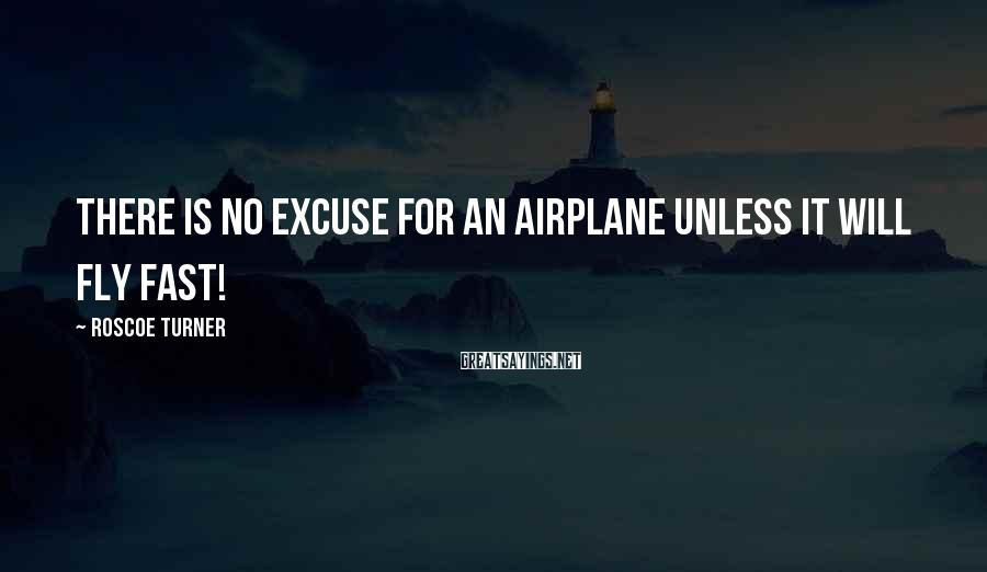 Roscoe Turner Sayings: There is no excuse for an airplane unless it will fly fast!