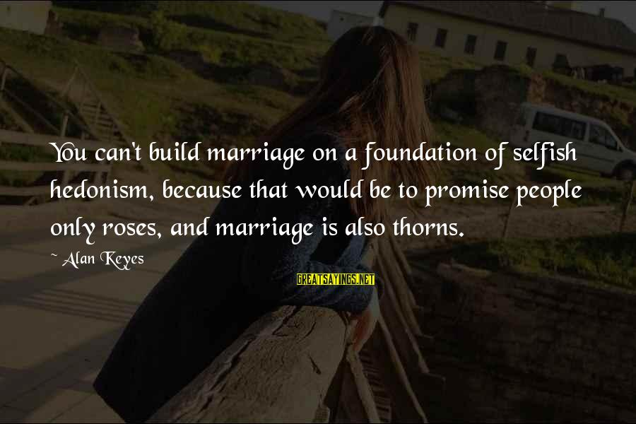 Rose And Thorns Sayings By Alan Keyes: You can't build marriage on a foundation of selfish hedonism, because that would be to