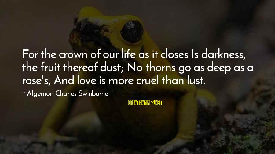 Rose And Thorns Sayings By Algernon Charles Swinburne: For the crown of our life as it closes Is darkness, the fruit thereof dust;