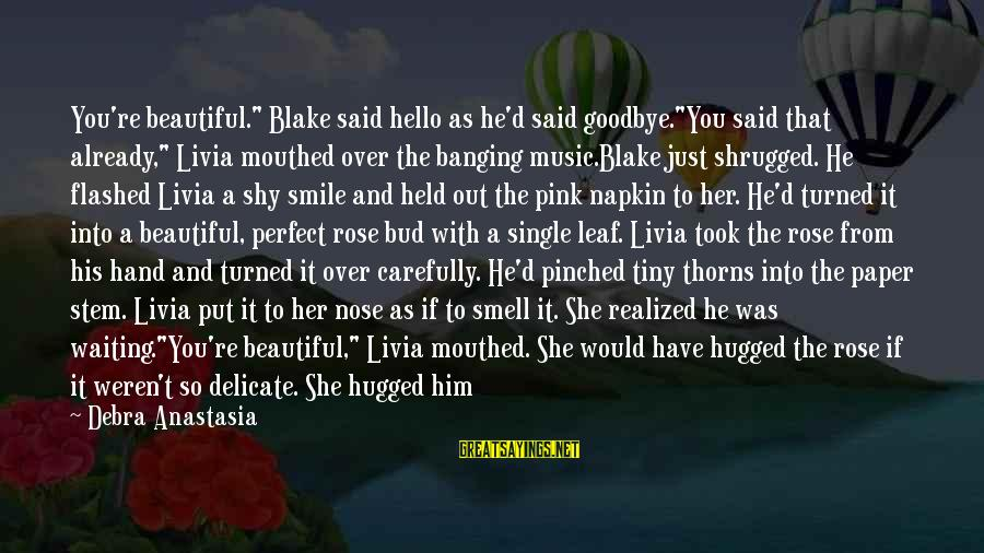 "Rose And Thorns Sayings By Debra Anastasia: You're beautiful."" Blake said hello as he'd said goodbye.""You said that already,"" Livia mouthed over"