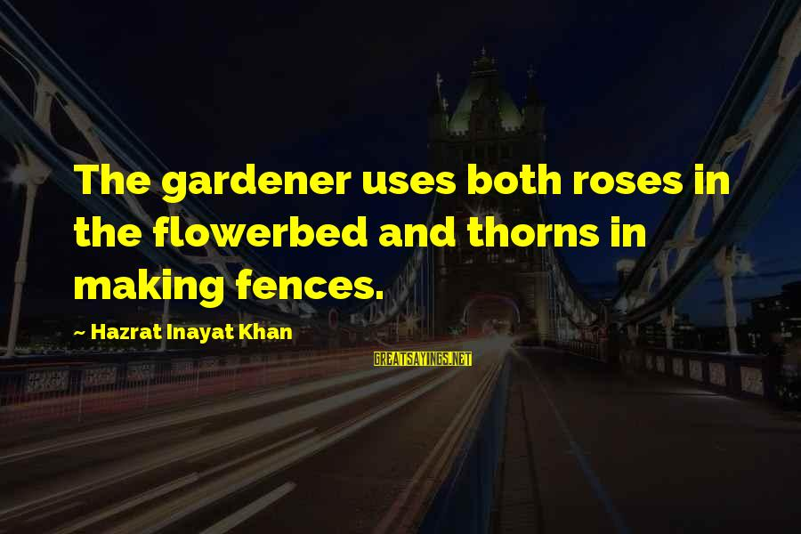 Rose And Thorns Sayings By Hazrat Inayat Khan: The gardener uses both roses in the flowerbed and thorns in making fences.