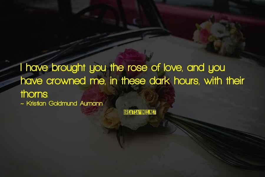 Rose And Thorns Sayings By Kristian Goldmund Aumann: I have brought you the rose of love, and you have crowned me, in these