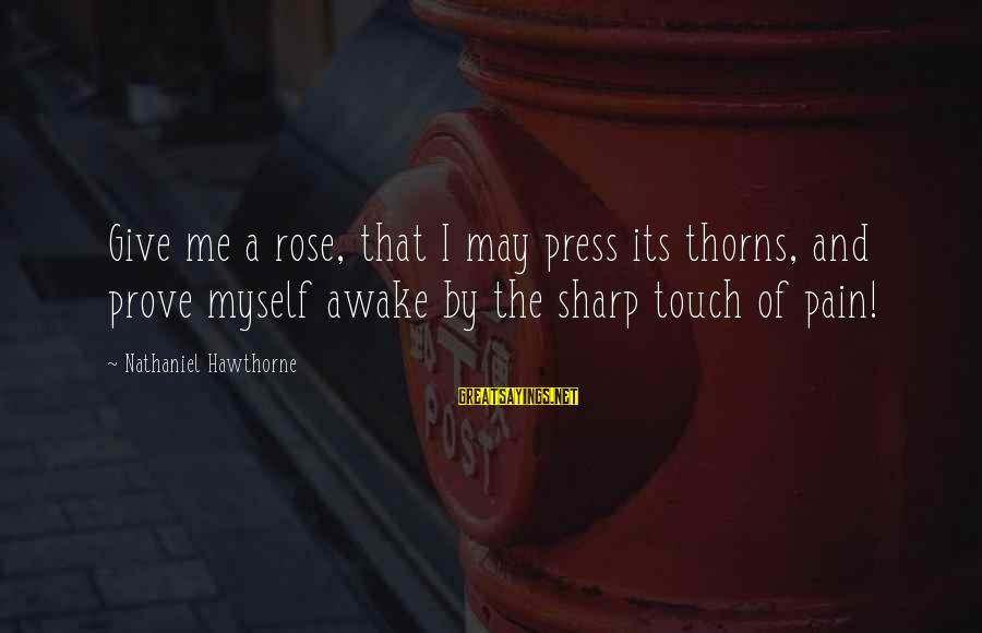 Rose And Thorns Sayings By Nathaniel Hawthorne: Give me a rose, that I may press its thorns, and prove myself awake by