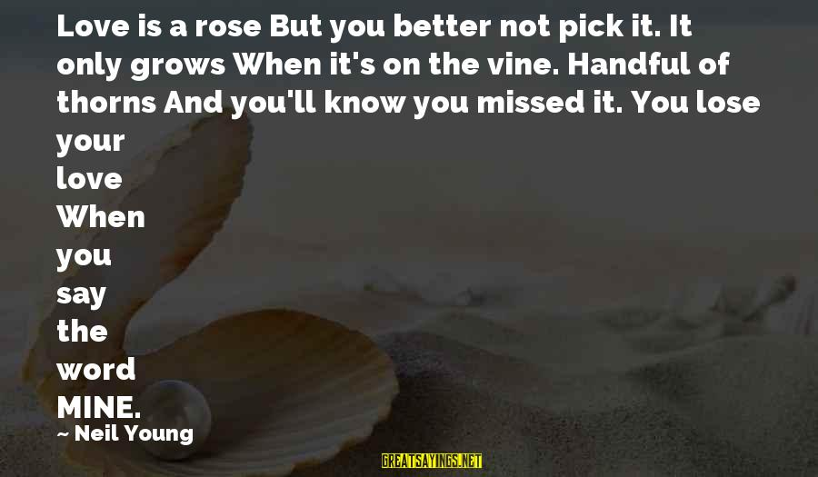 Rose And Thorns Sayings By Neil Young: Love is a rose But you better not pick it. It only grows When it's