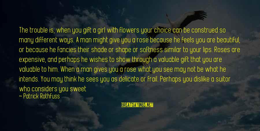 Rose And Thorns Sayings By Patrick Rothfuss: The trouble is, when you gift a girl with flowers your choice can be construed