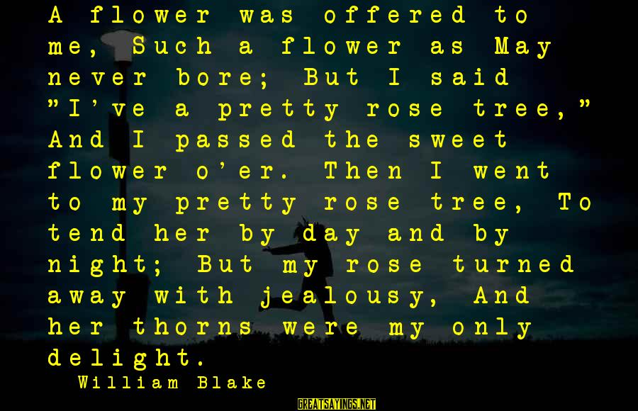 Rose And Thorns Sayings By William Blake: A flower was offered to me, Such a flower as May never bore; But I