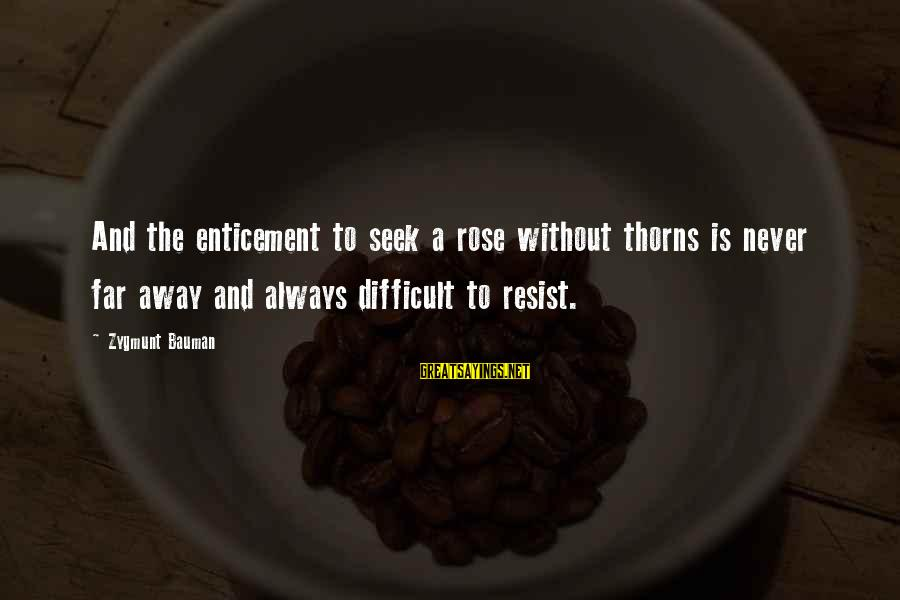 Rose And Thorns Sayings By Zygmunt Bauman: And the enticement to seek a rose without thorns is never far away and always