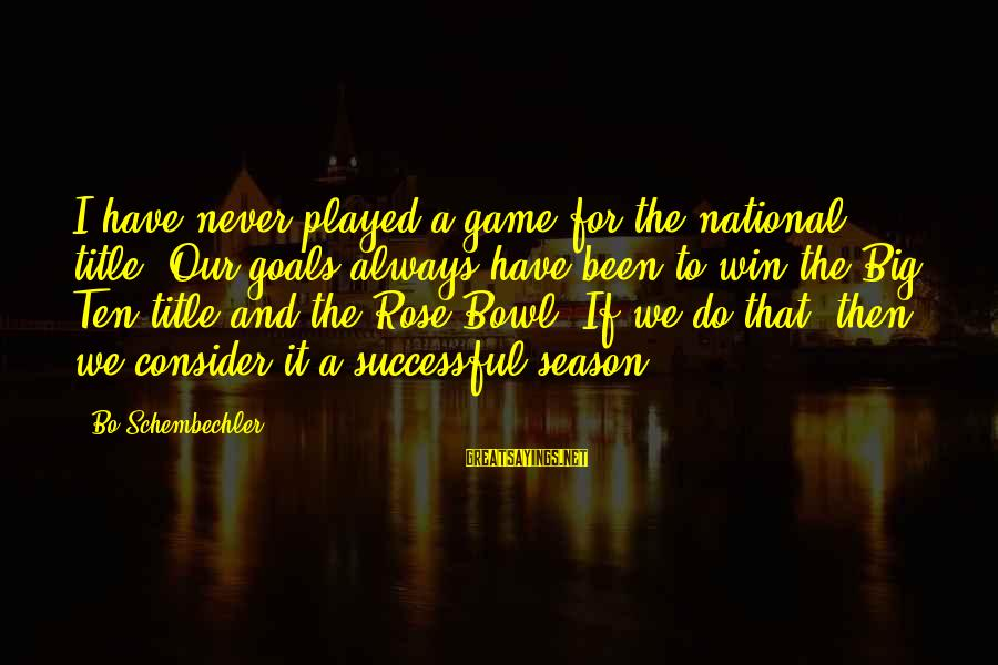 Rose Bowl Game Sayings By Bo Schembechler: I have never played a game for the national title. Our goals always have been