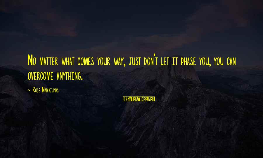 Rose Namajunas Sayings By Rose Namajunas: No matter what comes your way, just don't let it phase you, you can overcome