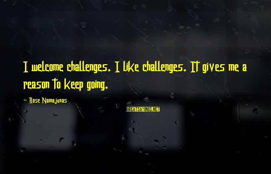 Rose Namajunas Sayings By Rose Namajunas: I welcome challenges. I like challenges. It gives me a reason to keep going.