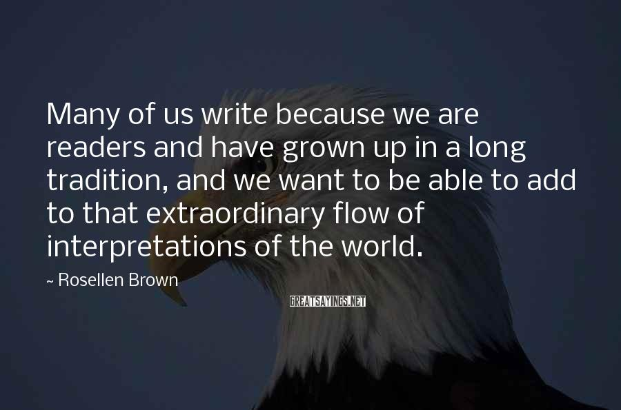 Rosellen Brown Sayings: Many of us write because we are readers and have grown up in a long