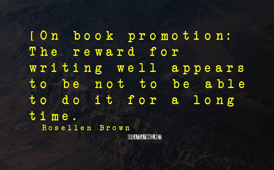 Rosellen Brown Sayings: [On book promotion:] The reward for writing well appears to be not to be able
