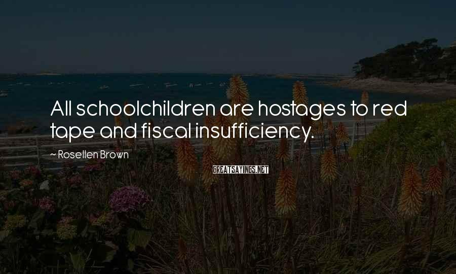 Rosellen Brown Sayings: All schoolchildren are hostages to red tape and fiscal insufficiency.