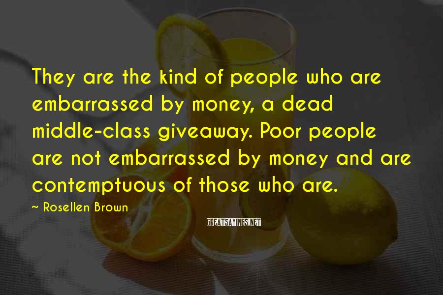 Rosellen Brown Sayings: They are the kind of people who are embarrassed by money, a dead middle-class giveaway.