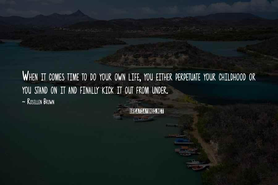 Rosellen Brown Sayings: When it comes time to do your own life, you either perpetuate your childhood or