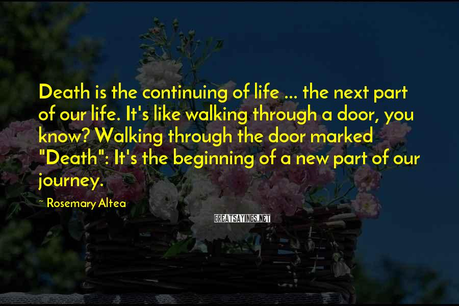 Rosemary Altea Sayings: Death is the continuing of life ... the next part of our life. It's like