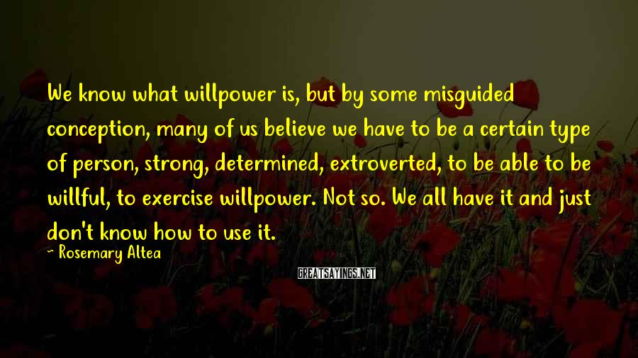 Rosemary Altea Sayings: We know what willpower is, but by some misguided conception, many of us believe we