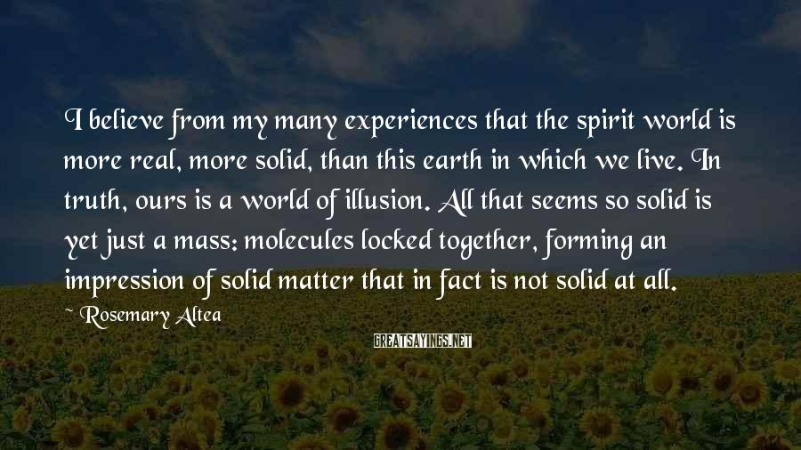 Rosemary Altea Sayings: I believe from my many experiences that the spirit world is more real, more solid,