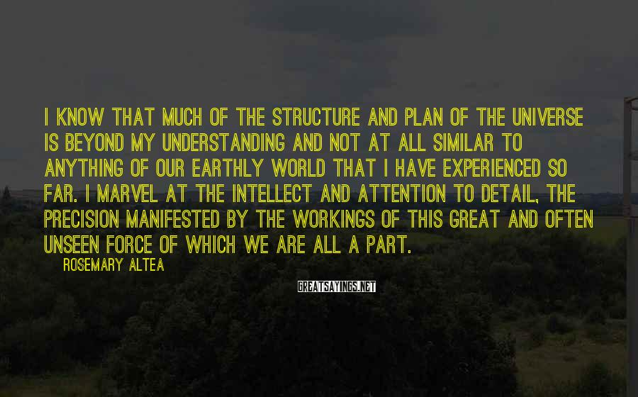 Rosemary Altea Sayings: I know that much of the structure and plan of the universe is beyond my