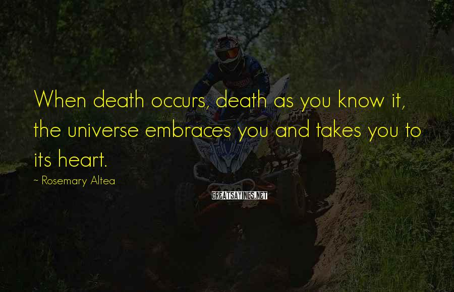 Rosemary Altea Sayings: When death occurs, death as you know it, the universe embraces you and takes you