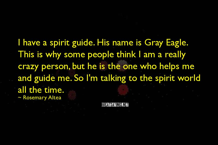 Rosemary Altea Sayings: I have a spirit guide. His name is Gray Eagle. This is why some people