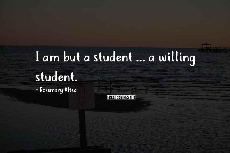 Rosemary Altea Sayings: I am but a student ... a willing student.