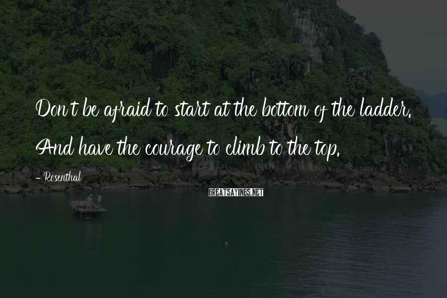 Rosenthal Sayings: Don't be afraid to start at the bottom of the ladder. And have the courage