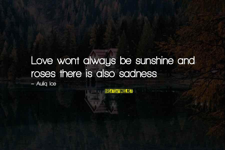 Roses Love Quotes Sayings By Auliq Ice: Love won't always be sunshine and roses there is also sadness.