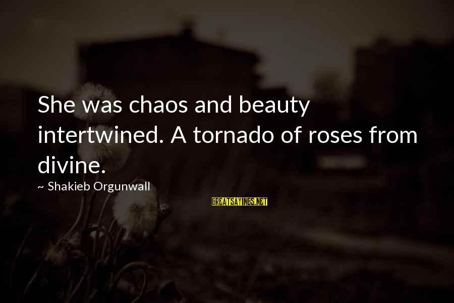 Roses Love Quotes Sayings By Shakieb Orgunwall: She was chaos and beauty intertwined. A tornado of roses from divine.