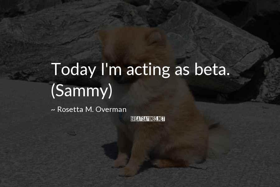 Rosetta M. Overman Sayings: Today I'm acting as beta. (Sammy)