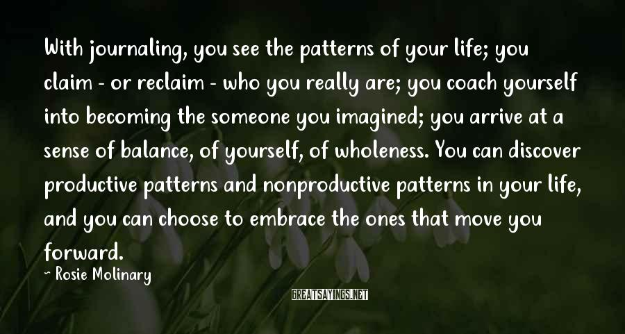 Rosie Molinary Sayings: With journaling, you see the patterns of your life; you claim - or reclaim -