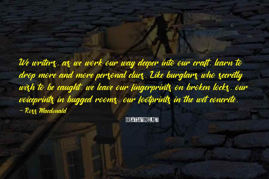 Ross Macdonald Sayings: We writers, as we work our way deeper into our craft, learn to drop more