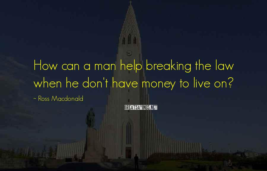 Ross Macdonald Sayings: How can a man help breaking the law when he don't have money to live