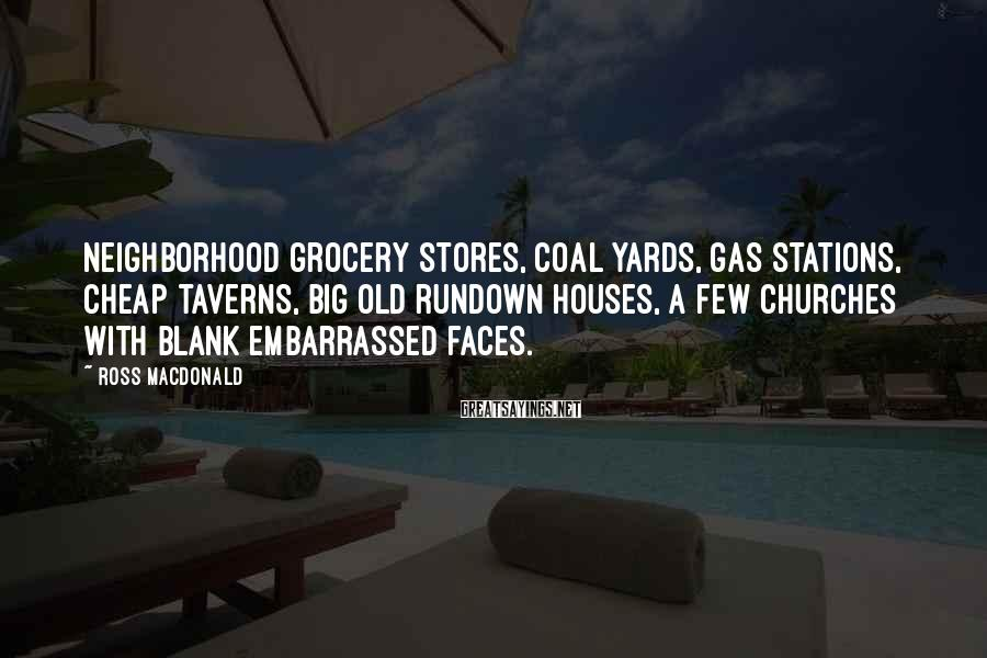 Ross Macdonald Sayings: Neighborhood grocery stores, coal yards, gas stations, cheap taverns, big old rundown houses, a few