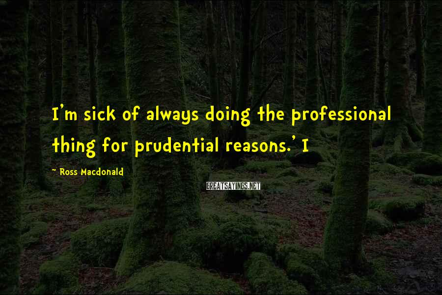 Ross Macdonald Sayings: I'm sick of always doing the professional thing for prudential reasons.' I