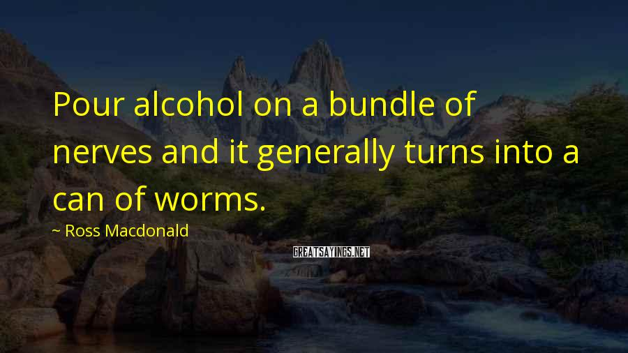 Ross Macdonald Sayings: Pour alcohol on a bundle of nerves and it generally turns into a can of