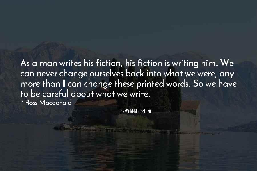 Ross Macdonald Sayings: As a man writes his fiction, his fiction is writing him. We can never change