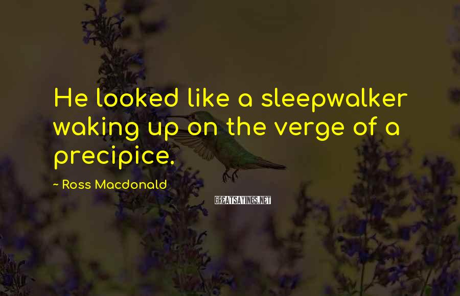 Ross Macdonald Sayings: He looked like a sleepwalker waking up on the verge of a precipice.