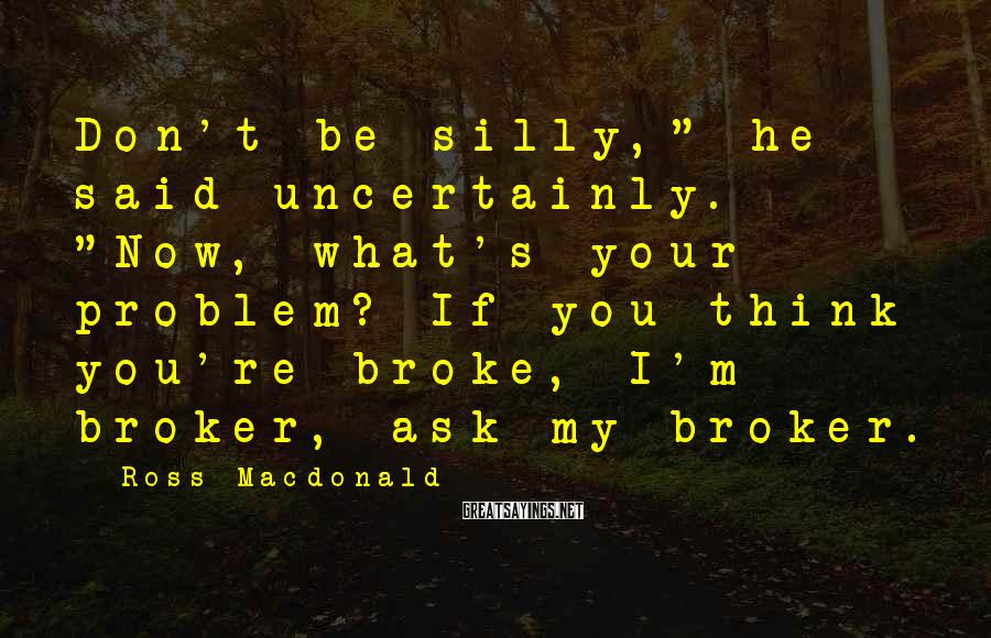 "Ross Macdonald Sayings: Don't be silly,"" he said uncertainly. ""Now, what's your problem? If you think you're broke,"