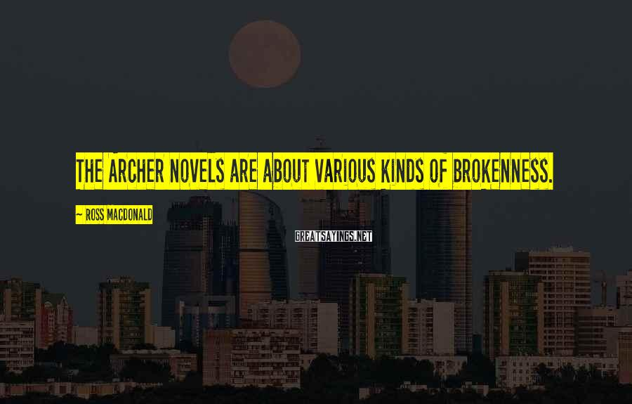 Ross Macdonald Sayings: The Archer novels are about various kinds of brokenness.