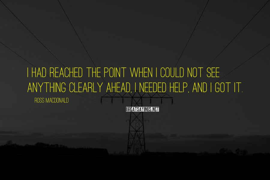 Ross Macdonald Sayings: I had reached the point when I could not see anything clearly ahead, I needed